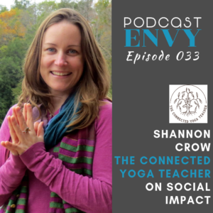 Shannon Crow, The Connected Yoga Teacher Podcast, Podcast Envy Episode 033, on Social Impact