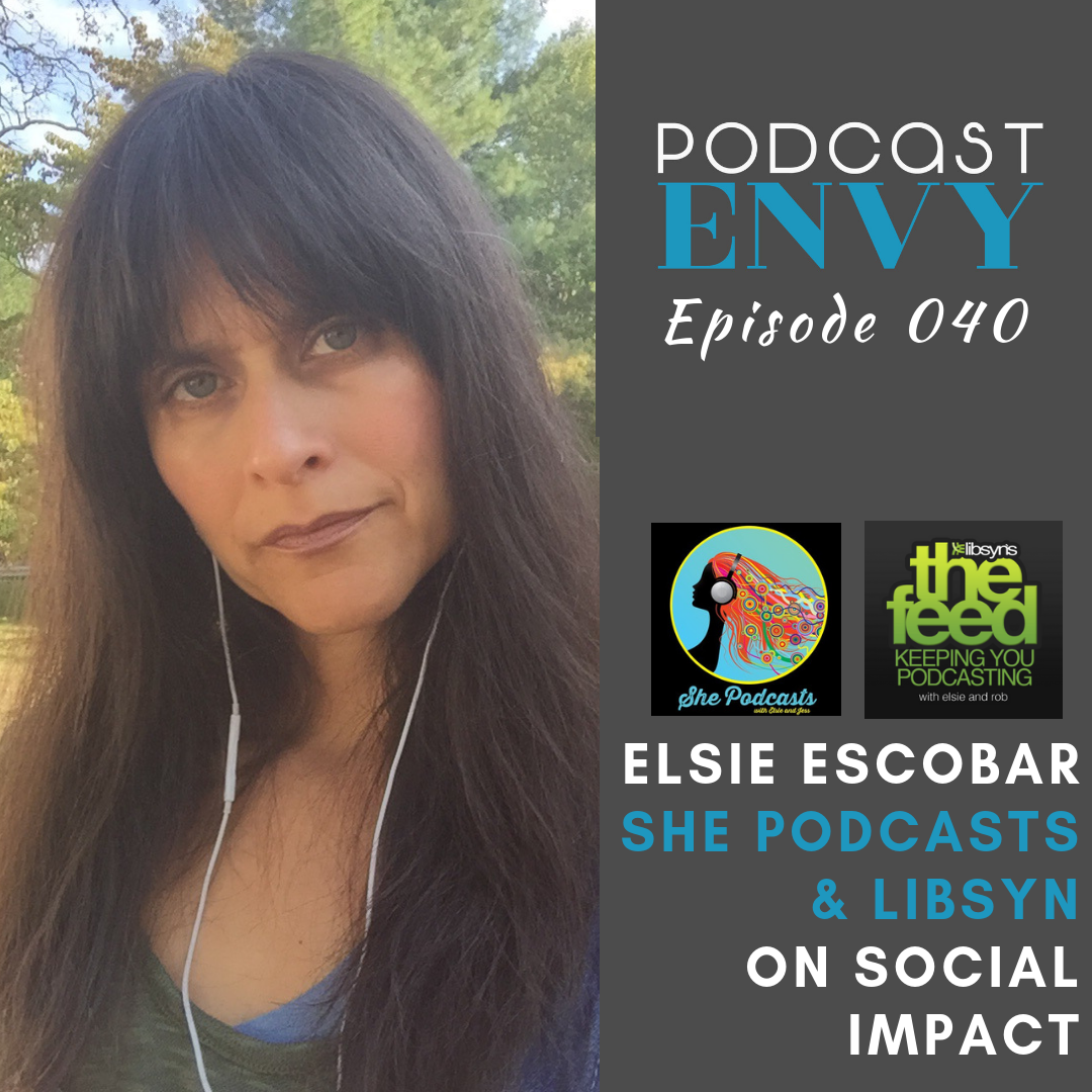 Social Impact & Podcasting with Elsie Escobar, She Podcasts & Libysn's The Feed
